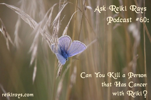 Ask Reiki Rays Podcast #60: Can You Kill a Person that Has Cancer with Reiki?