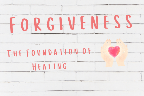 Forgiveness - The Foundation of Healing